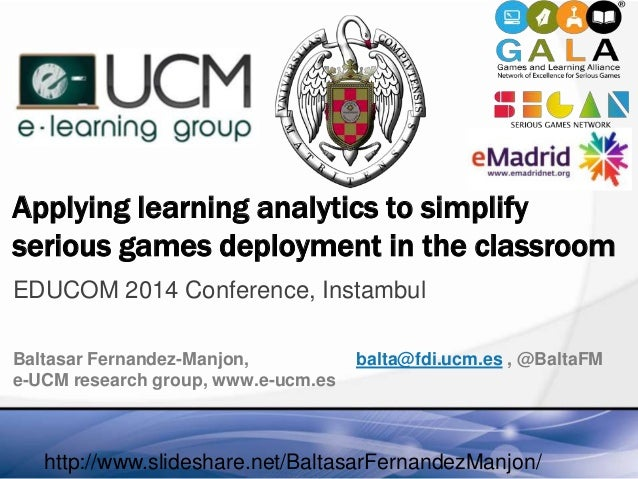 Applying learning analytics to simplify serious games deployment in the classroom EDUCOM 2014 Conference, Instambul Baltas...