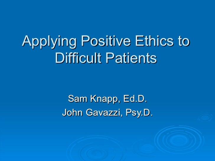 Applying Positive Ethics to Difficult Patients Sam Knapp, Ed.D. John Gavazzi, Psy.D.