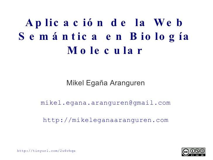 Aplicación de la Web Semántica en Biología Molecular Mikel Egaña Aranguren [email_address] http://mikeleganaaranguren.com ...