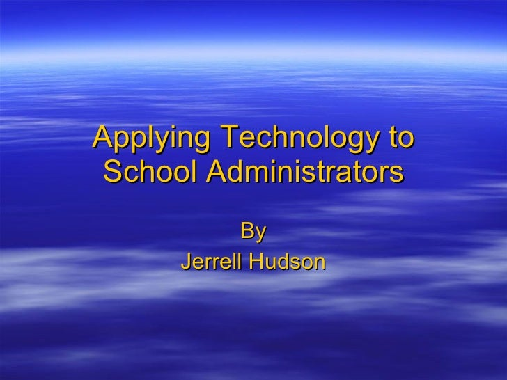 Applying Technology to School Administrators By Jerrell Hudson