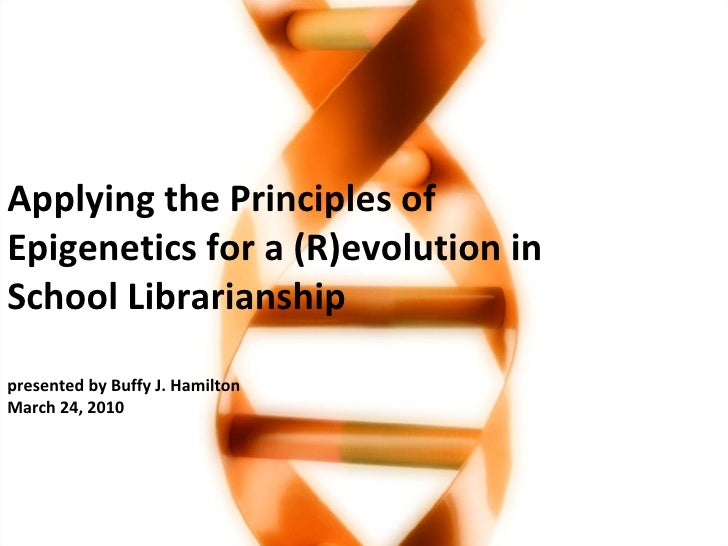 Applying the Principles of Epigenetics for a (R)evolution in School Librarianship presented by Buffy J. Hamilton March 24,...
