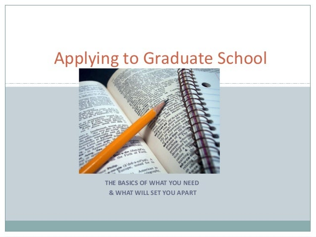 THE BASICS OF WHAT YOU NEED& WHAT WILL SET YOU APARTApplying to Graduate School