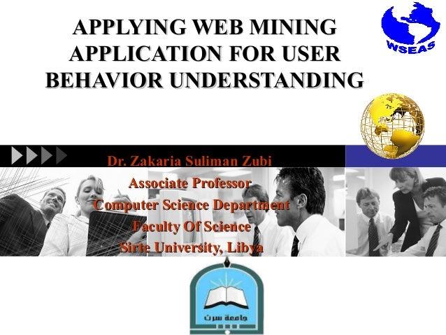 APPLYING WEB MINING APPLICATION FOR USER BEHAVIOR UNDERSTANDING  Dr. Zakaria Suliman Zubi Associate Professor Computer Sci...