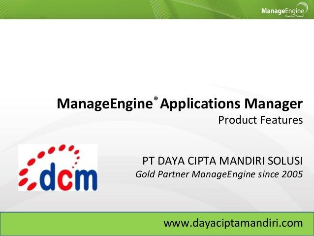 ManageEngine® Applications Manager Product Features PT DAYA CIPTA MANDIRI SOLUSI Gold Partner ManageEngine since 2005 www....
