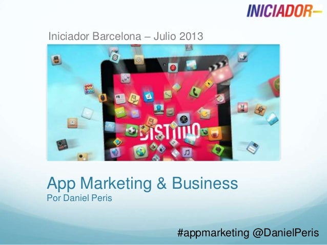 App Marketing & Business Por Daniel Peris #appmarketing @DanielPeris Iniciador Barcelona – Julio 2013
