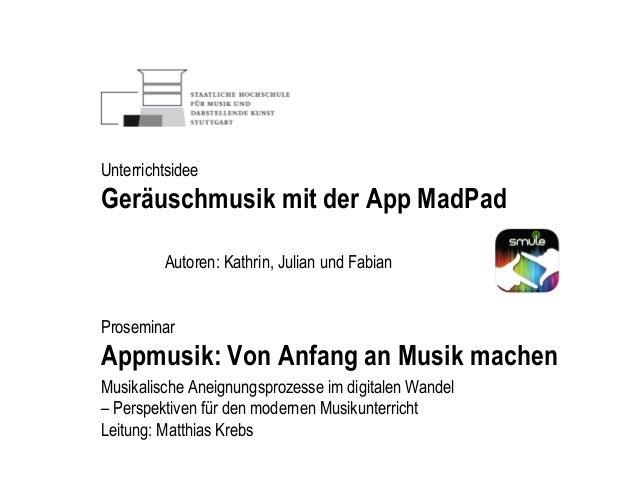 Autoren: Kathrin, Julian und Fabian Proseminar Appmusik: Von Anfang an Musik machen Musikalische Aneignungsprozesse im dig...