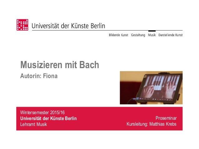 Wintersemester 2015/16 Universität der Künste Berlin Lehramt Musik Musizieren mit Bach Autorin: Fiona Proseminar Kursleitu...