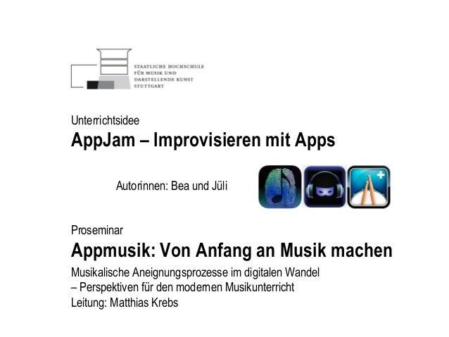 Autorinnen: Bea und Jüli Proseminar Appmusik: Von Anfang an Musik machen Unterrichtsidee AppJam – Improvisieren mit Apps M...