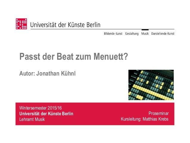 Wintersemester 2015/16 Universität der Künste Berlin Lehramt Musik Passt der Beat zum Menuett? Autor: Jonathan Kühnl Prose...