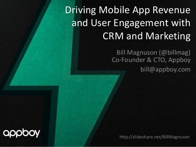 Driving Mobile App Revenue and User Engagement with        CRM and Marketing          Bill Magnuson (@billmag)         Co-...