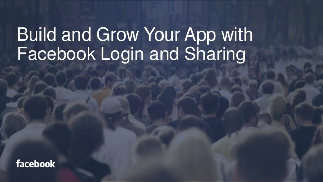 Build and Grow Your App with Facebook Login and Sharing