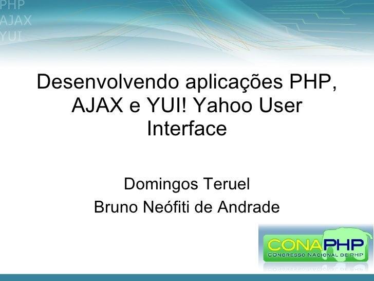 Desenvolvendo aplicações PHP,    AJAX e YUI! Yahoo User           Interface          Domingos Teruel      Bruno Neófiti de...