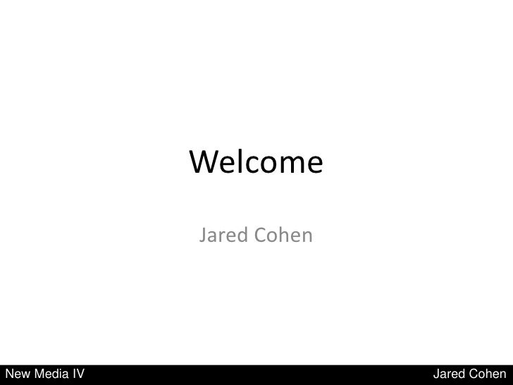 Welcome               Jared CohenNew Media IV                 Jared Cohen