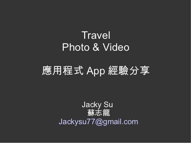 Travel  Photo & Video應用程式 App 經驗分享        Jacky Su         蘇志龍  Jackysu77@gmail.com