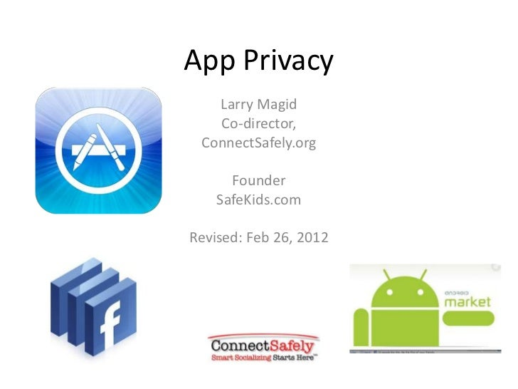 App Privacy   Larry Magid   Co-director, ConnectSafely.org      Founder    SafeKids.comRevised: Feb 26, 2012