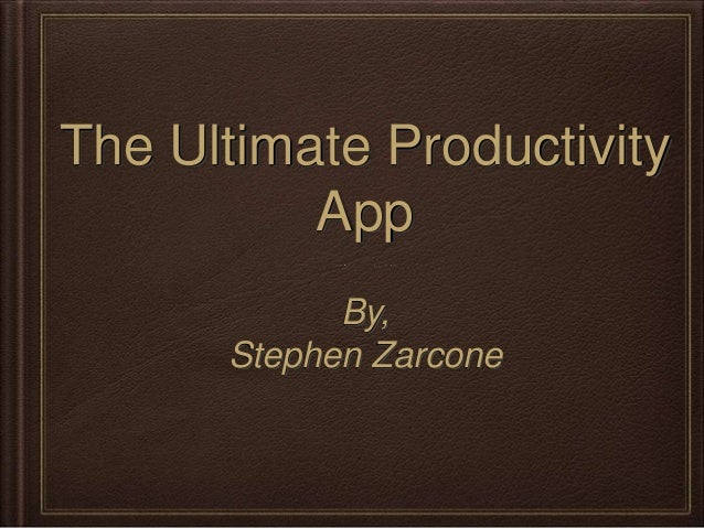 The Ultimate Productivity App By, Stephen Zarcone
