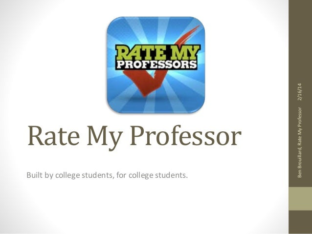2/16/14  Built by college students, for college students.  Ben Brouillard, Rate My Professor  Rate My Professor
