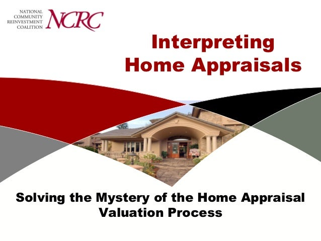 Interpreting               Home AppraisalsSolving the Mystery of the Home Appraisal            Valuation Process