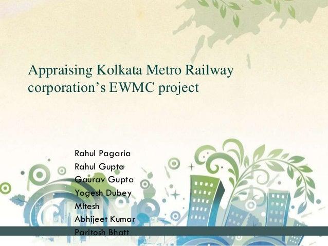 Appraising Kolkata Metro Railway corporation's EWMC project Rahul Pagaria Rahul Gupta Gaurav Gupta Yogesh Dubey MItesh Abh...