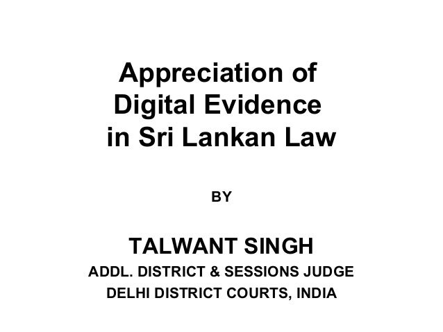 Appreciation of Digital Evidence in Sri Lankan Law BY  TALWANT SINGH ADDL. DISTRICT & SESSIONS JUDGE DELHI DISTRICT COURTS...