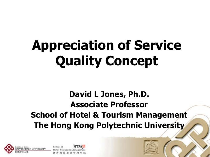 Appreciation of Service   Quality Concept          David L Jones, Ph.D.          Associate ProfessorSchool of Hotel & Tour...