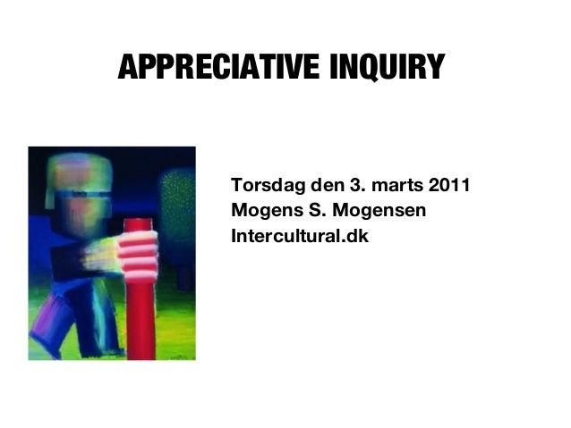 APPRECIATIVE INQUIRY Torsdag den 3. marts 2011 Mogens S. Mogensen Intercultural.dk