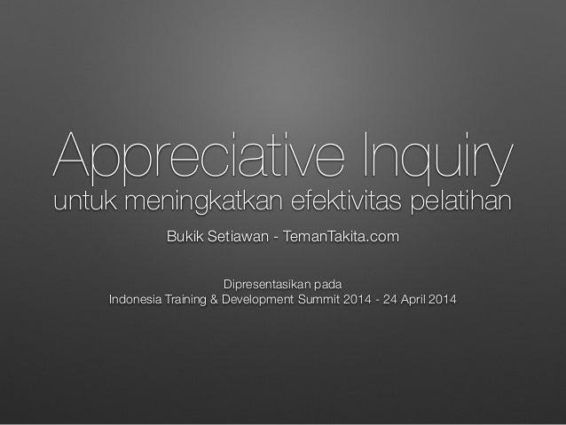 Appreciative Inquiry untuk meningkatkan efektivitas pelatihan Bukik Setiawan - TemanTakita.com Dipresentasikan pada Indone...
