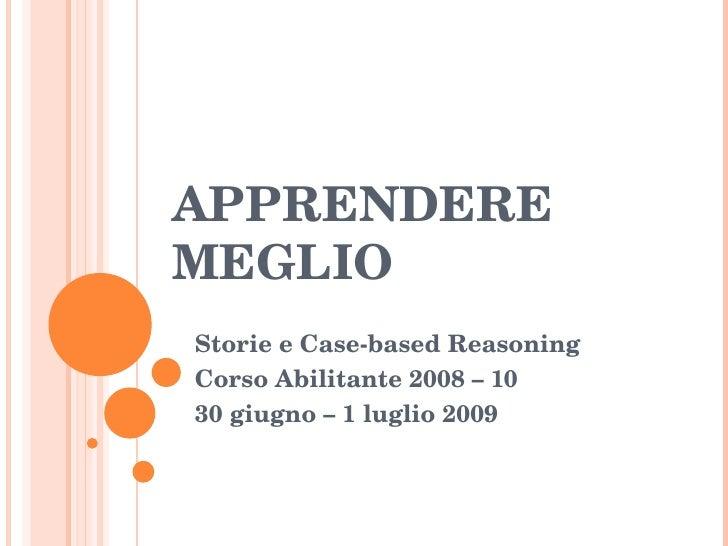 APPRENDERE MEGLIO Storie e Case-based Reasoning Corso Abilitante 2008 – 10 30 giugno – 1 luglio 2009