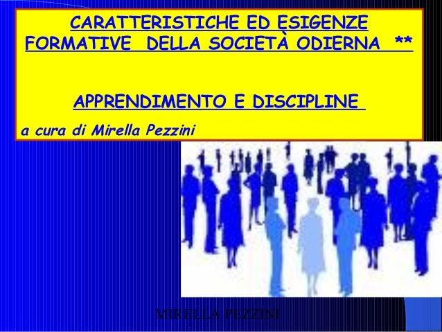 CARATTERISTICHE ED ESIGENZE FORMATIVE DELLA SOCIETÀ ODIERNA ** APPRENDIMENTO E DISCIPLINE a cura di Mirella Pezzini  MIREL...