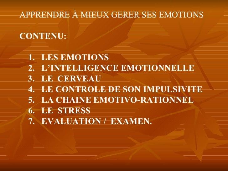 APPRENDRE À MIEUX GERER SES EMOTIONS CONTENU: 1.  LES EMOTIONS 2.  L'INTELLIGENCE EMOTIONNELLE 3.  LE  CERVEAU 4.  LE CONT...