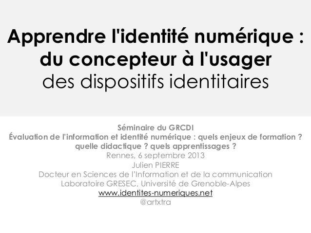 Apprendre l'identité numérique : du concepteur à l'usager des dispositifs identitaires Séminaire du GRCDI Évaluation de l'...