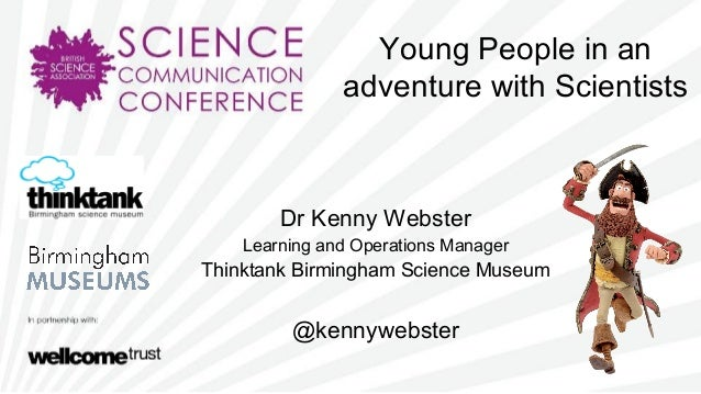 Young People in anadventure with ScientistsDr Kenny WebsterLearning and Operations ManagerThinktank Birmingham Science Mus...