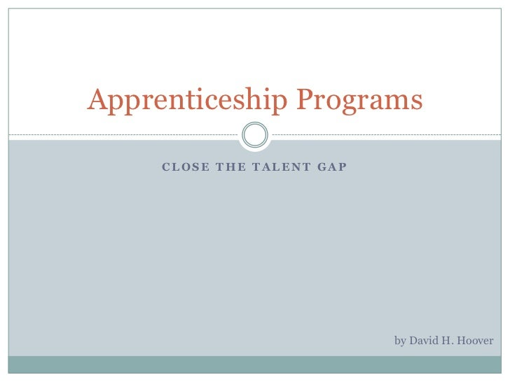 Apprenticeship Programs     CLOSE THE TALENT GAP                            by David H. Hoover