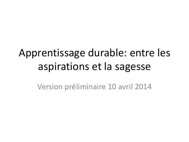 Apprentissage durable: entre les aspirations et la sagesse Version préliminaire 10 avril 2014