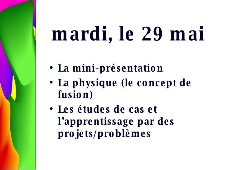 mardi, le 29 mai <ul><li>La mini-pr ésentation </li></ul><ul><li>La physique (le concept de fusion) </li></ul><ul><li>Les ...