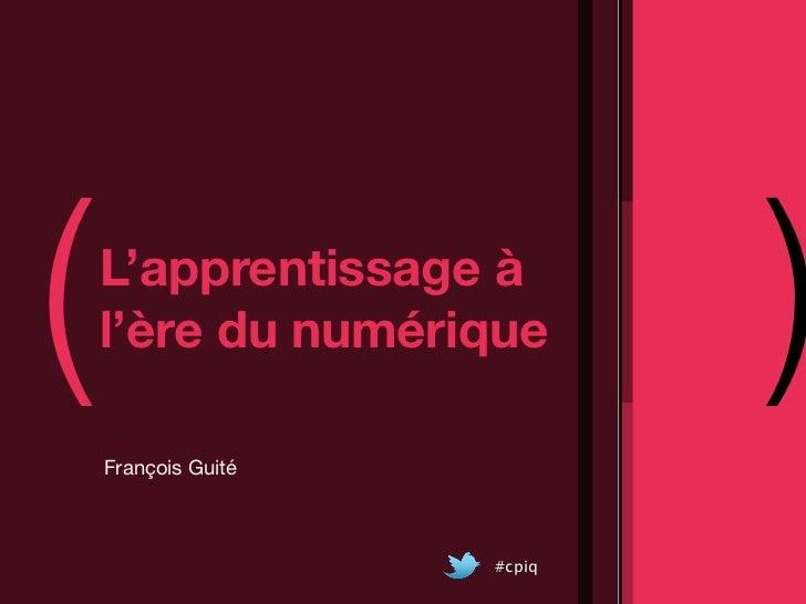 (   L'apprentissage à    l'ère du numérique    François Guité                             )                     #cpiq