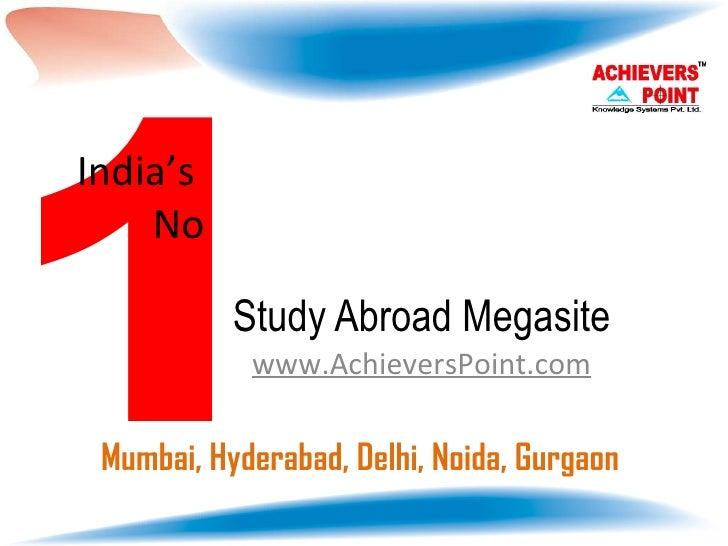 Study Abroad Megasite www.AchieversPoint.com 1 India's  No Mumbai, Hyderabad, Delhi, Noida, Gurgaon