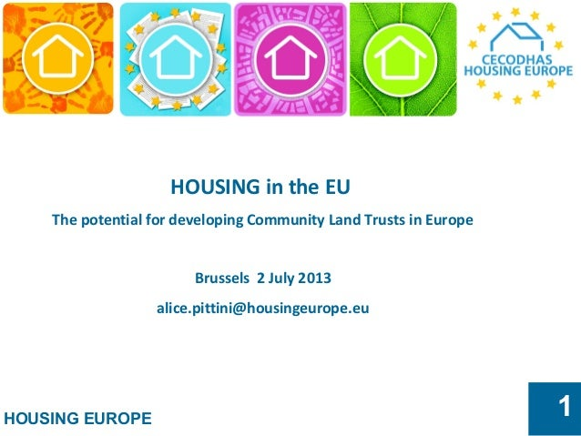 HOUSING EUROPE 1 HOUSING in the EU The potential for developing Community Land Trusts in Europe Brussels 2 July 2013 alice...