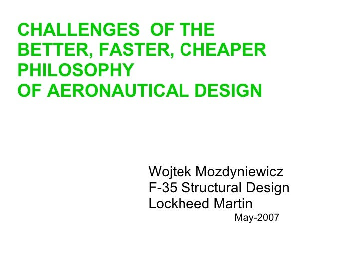Wojtek Mozdyniewicz F-35 Structural Design Lockheed Martin May-2007 CHALLENGES  OF THE BETTER, FASTER, CHEAPER PHILOSOPHY ...