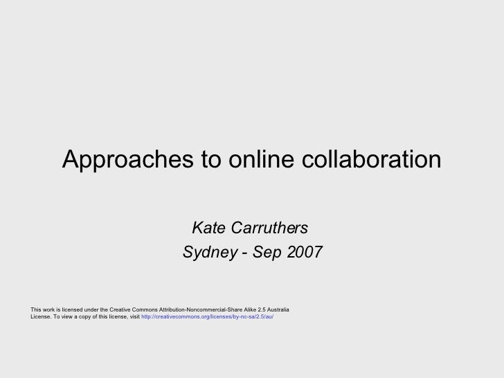 Approaches to online collaboration Kate Carruthers  Sydney - Sep 2007 This work is licensed under the Creative Commons Att...
