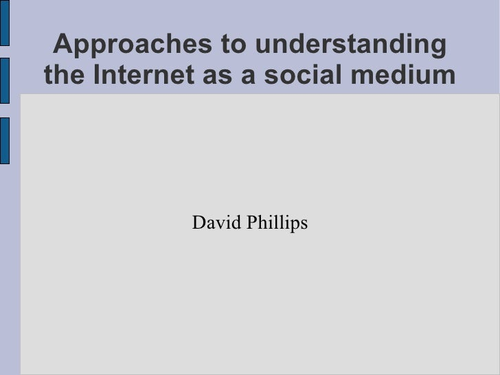 Approaches to understanding the Internet as a social medium David Phillips