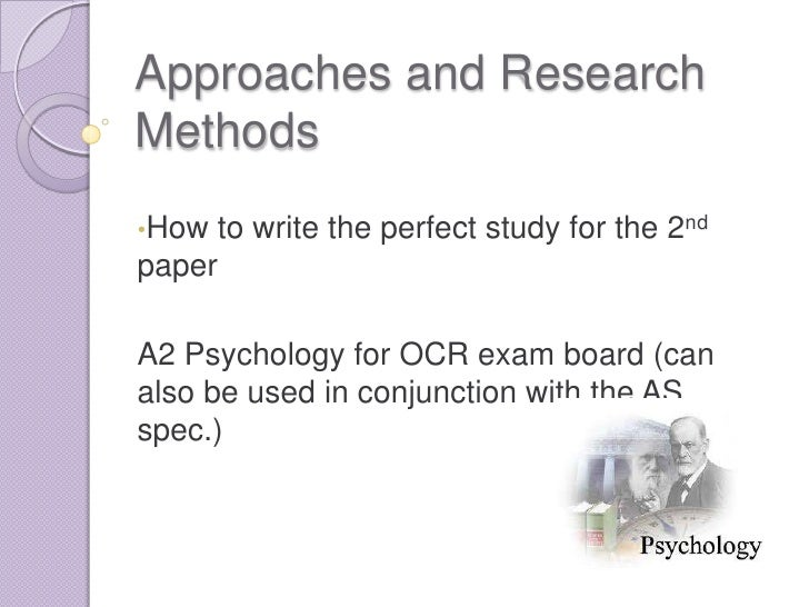 Approaches and ResearchMethods•How to write the perfect study for the 2ndpaperA2 Psychology for OCR exam board (canalso be...