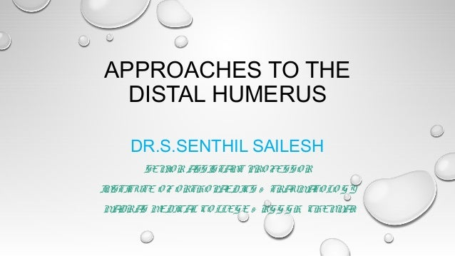 APPROACHES TO THE DISTAL HUMERUS DR.S.SENTHIL SAILESH SEN O R A STA T PRO FESSO R I SSI N I STI N TUTE O F O RTHO PA CS & ...