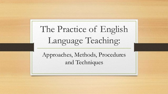 The Practice of Language Teaching:Approaches, Methods, Procedures, Techniques