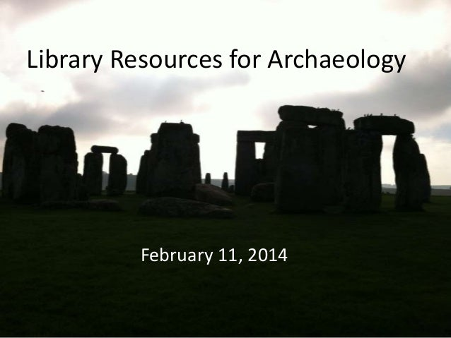 Library Resources for Archaeology  February 11, 2014