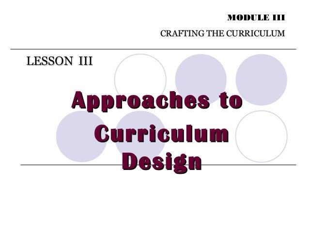 LESSON IIILESSON III MODULE III CRAFTING THE CURRICULUMCRAFTING THE CURRICULUM Approaches toApproaches to CurriculumCurric...