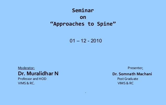 "Seminar on ""Approaches to Spine"" 01 – 12 - 2010  Moderator:  Presenter:  Dr. Muralidhar N  Dr. Somnath Machani  Professor ..."