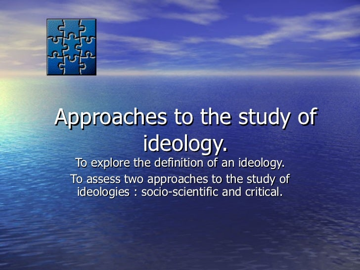 Approaches to the study of ideology. To explore the definition of an ideology. To assess two approaches to the study of id...