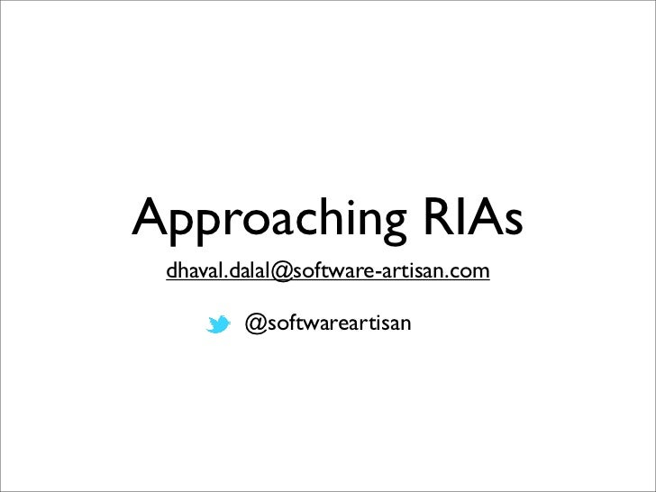 Approaching RIAs dhaval.dalal@software-artisan.com        @softwareartisan