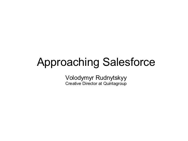 <ul><ul><li>Approaching Salesforce </li></ul></ul><ul><ul><li>Volodymyr Rudnytskyy </li></ul></ul><ul><ul><li>Creative Dir...